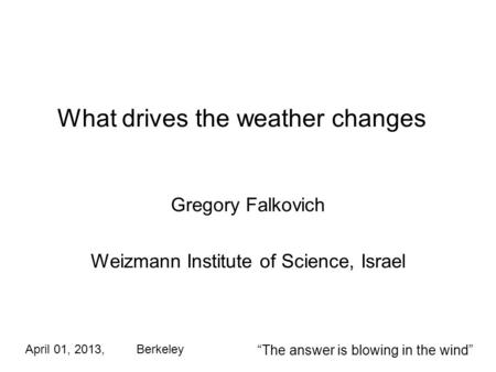What drives the weather changes Gregory Falkovich Weizmann Institute of Science, Israel April 01, 2013, Berkeley The answer is blowing in the wind.