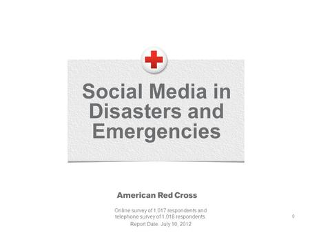 0 Social Media in Disasters and Emergencies Online survey of 1,017 respondents and telephone survey of 1,018 respondents. Report Date: July 10, 2012.