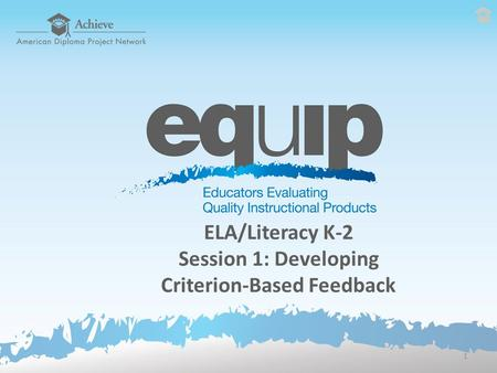 ELA/Literacy K-2 Session 1: Developing Criterion-Based Feedback 1.