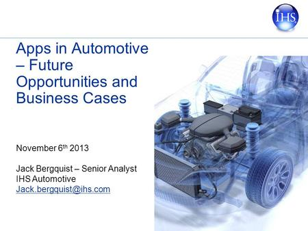 Apps in Automotive – Future Opportunities and Business Cases November 6 th 2013 Jack Bergquist – Senior Analyst IHS Automotive