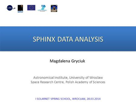 SPHINX DATA ANALYSIS Magdalena Gryciuk Astronomical Institute, University of Wroclaw Space Research Centre, Polish Academy of Sciences I SOLARNET SPRING.