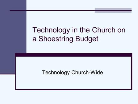 Technology in the Church on a Shoestring Budget Technology Church-Wide.
