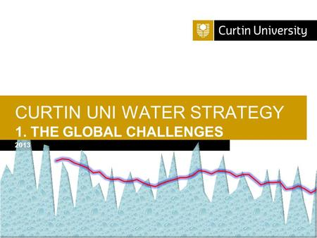 Curtin University is a trademark of Curtin University of Technology CRICOS Provider Code 00301J CURTIN UNI WATER STRATEGY 1. THE GLOBAL CHALLENGES 2013.
