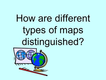 How are different types of maps distinguished?. Political Maps Usually colored by country or by state Political colors make it easy to compare size, shape,