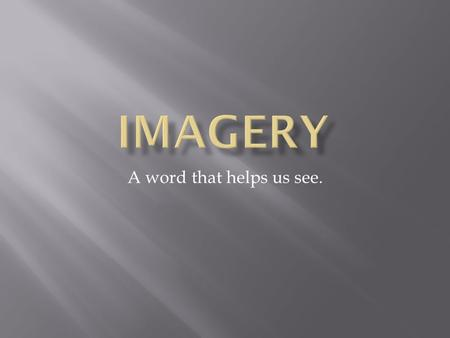 A word that helps us see.. Imagery includes words that create an image in your mind.