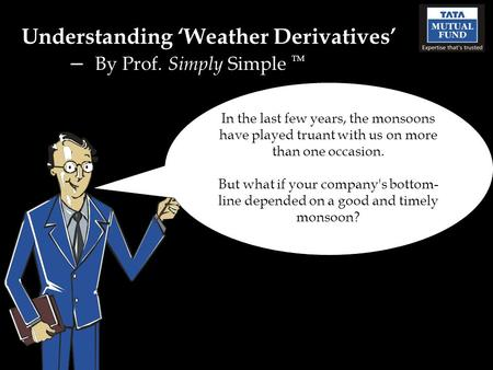 Understanding Weather Derivatives – By Prof. Simply Simple TM In the last few years, the monsoons have played truant with us on more than one occasion.