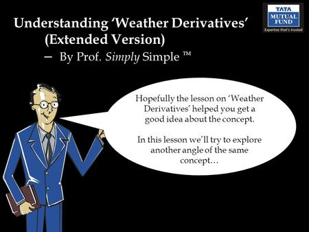 Understanding Weather Derivatives (Extended Version) – By Prof. Simply Simple TM Hopefully the lesson on Weather Derivatives helped you get a good idea.