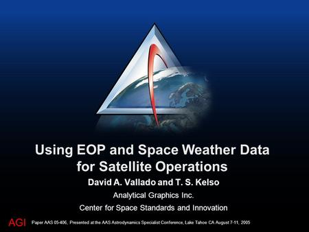 AGI Using EOP and Space Weather Data for Satellite Operations David A. Vallado and T. S. Kelso Analytical Graphics Inc. Center for Space Standards and.