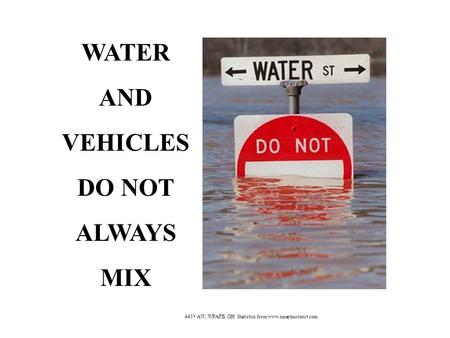 WATER AND VEHICLES DO NOT ALWAYS MIX 445 th AW, WPAFB, OH Statistics from www.smartmotorist.com.