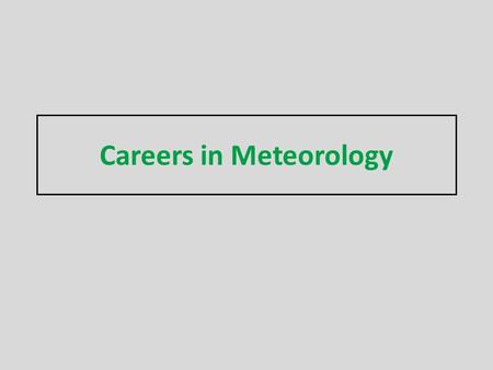 Careers in Meteorology. What is a Meteorologist? AMS: A person with specialized education, using scientific principles to explain, understand, observe.