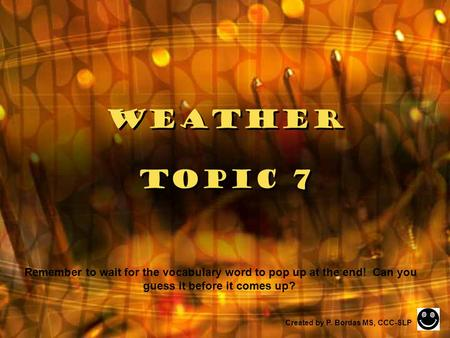 Weather Topic 7 Created by P. Bordas MS, CCC-SLP Remember to wait for the vocabulary word to pop up at the end! Can you guess it before it comes up?