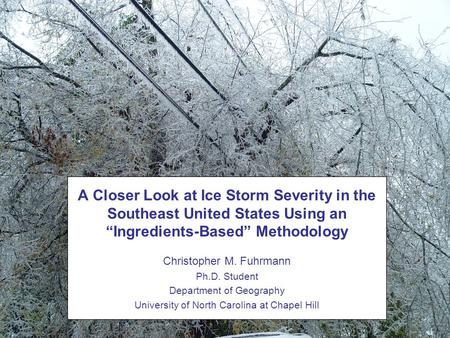 Christopher M. Fuhrmann Ph.D. Student Department of Geography University of North Carolina at Chapel Hill A Closer Look at Ice Storm Severity in the Southeast.