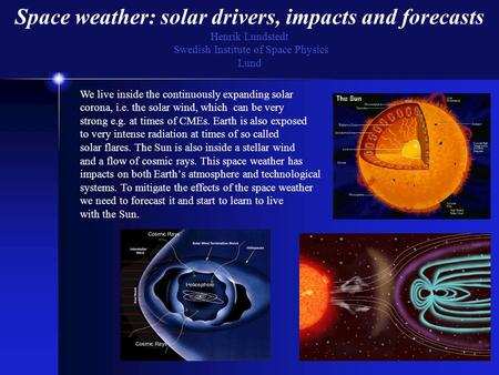 Space weather: solar drivers, impacts and forecasts Henrik Lundstedt Swedish Institute of Space Physics Lund We live inside the continuously expanding.