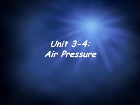 Unit 3-4: Air Pressure. The Study of Air Pressure What is it? Air pressure is the weight of the air in the atmosphere pressing down. Pressure in general.