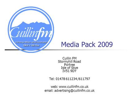 Media Pack 2009 Cuillin FM Stormyhill Road Portree Isle of Skye IV51 9DY Tel: 01478 611234 /611797 web:
