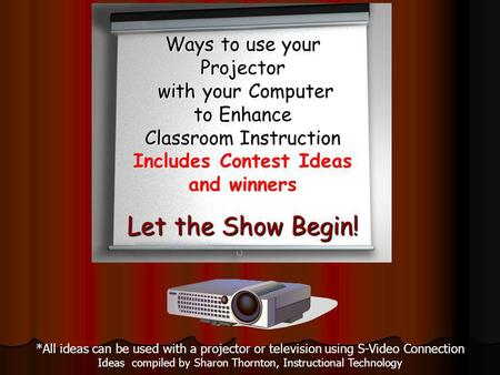 *All ideas can be used with a projector or television using S-Video Connection Ideas compiled by Sharon Thornton, Instructional Technology Ways to use.