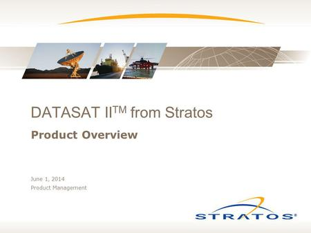 DATASAT II TM from Stratos Product Overview June 1, 2014 Product Management.