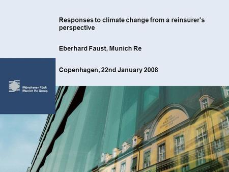 Responses to climate change from a reinsurers perspective Copenhagen, 22nd January 2008 Eberhard Faust, Munich Re.