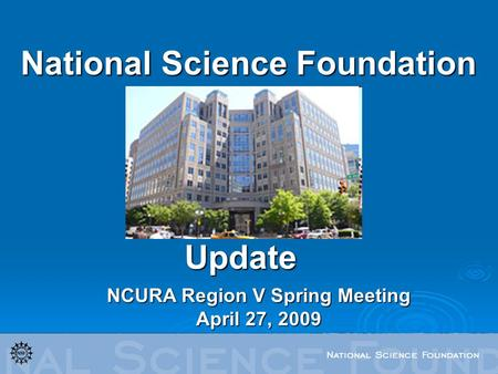 National Science Foundation NCURA Region V Spring Meeting April 27, 2009 Update.