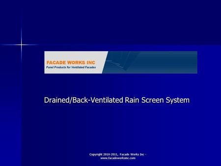 Copyright 2010-2011, Facade Works Inc - www.facadeworksinc.com Drained/Back-Ventilated Rain Screen System.