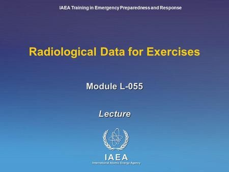 IAEA Training in Emergency Preparedness and Response Module L-055 Radiological Data for Exercises Lecture.