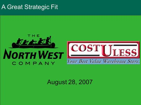 A Great Strategic Fit August 28, 2007. Conference Call Participants Edward Kennedy President & CEO The North West Company Jeffrey Meder President & CEO.