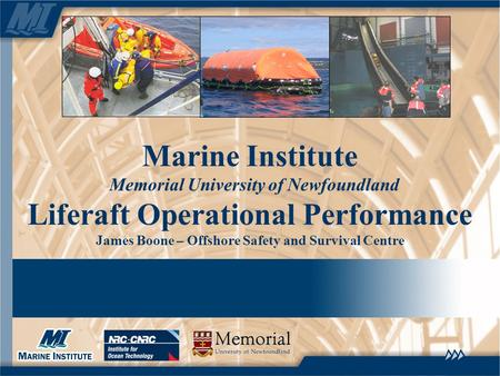 Marine Institute Memorial University of Newfoundland Liferaft Operational Performance James Boone – Offshore Safety and Survival Centre.