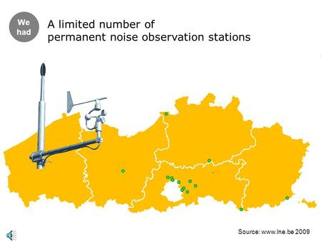 We had A limited number of permanent noise observation stations Source: www.lne.be 2009.