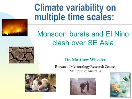 Climate variability on multiple time scales: Monsoon bursts and El Nino clash over SE Asia Dr. Matthew Wheeler Bureau of Meteorology Research Centre, Melbourne,