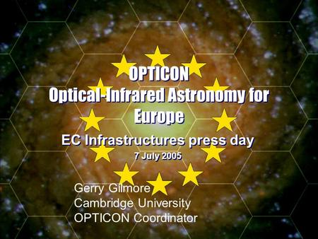 - Slide 1 OPTICON Optical-Infrared Astronomy for Europe EC Infrastructures press day 7 July 2005 EC Infrastructures press day 7 July 2005 Gerry Gilmore.