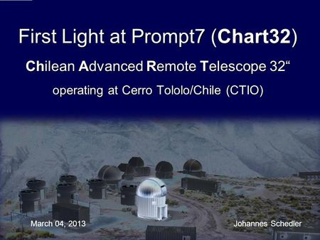 First Light at Prompt7 (Chart32) Chilean Advanced Remote Telescope 32 operating at Cerro Tololo/Chile (CTIO) March 04, 2013 Johannes Schedler.