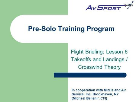 Pre-Solo Training Program Flight Briefing: Lesson 6 Takeoffs and Landings / Crosswind Theory In cooperation with Mid Island Air Service, Inc. Brookhaven,