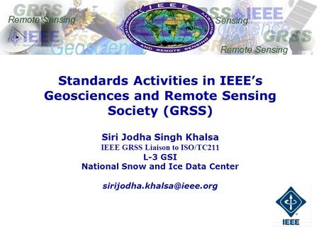 1 IEEE Committee on Earth Observations Standards Activities in IEEEs Geosciences and Remote Sensing Society (GRSS) Siri Jodha Singh Khalsa IEEE GRSS Liaison.