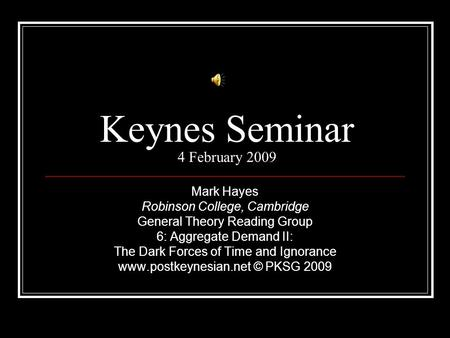 Keynes Seminar 4 February 2009 Mark Hayes Robinson College, Cambridge General Theory Reading Group 6: Aggregate Demand II: The Dark Forces of Time and.