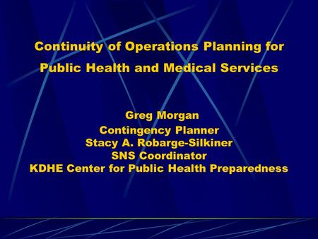 Continuity of Operations Planning for Public Health and Medical Services Greg Morgan Contingency Planner Stacy A. Robarge-Silkiner SNS Coordinator KDHE.