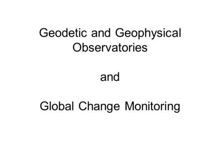 Geodetic and Geophysical Observatories and Global Change Monitoring.