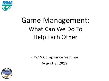 Game Management: What Can We Do To Help Each Other FHSAA Compliance Seminar August 2, 2013.