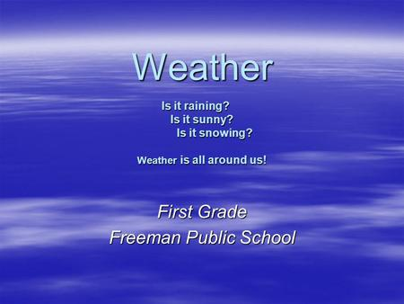Weather Is it raining? Is it sunny? Is it snowing? Weather is all around us! First Grade Freeman Public School.