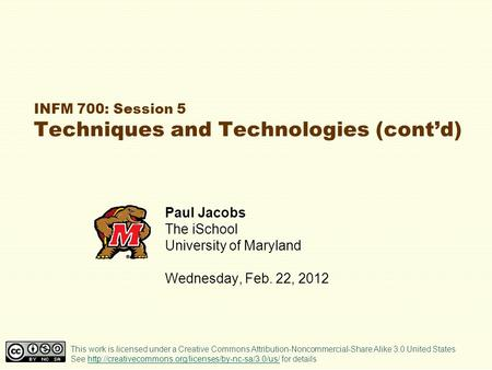 INFM 700: Session 5 Techniques and Technologies (contd) Paul Jacobs The iSchool University of Maryland Wednesday, Feb. 22, 2012 This work is licensed under.