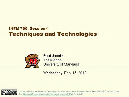 INFM 700: Session 4 Techniques and Technologies Paul Jacobs The iSchool University of Maryland Wednesday, Feb. 15, 2012 This work is licensed under a Creative.