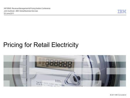 © 2011 IBM Corporation Pricing for Retail Electricity INFORMS Revenue Management & Pricing Section Conference John Quillinan – IBM Global Business Services.