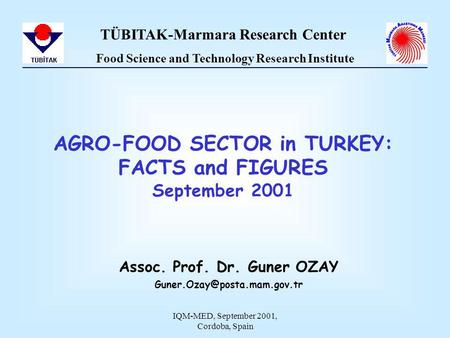 IQM-MED, September 2001, Cordoba, Spain AGRO-FOOD SECTOR in TURKEY: FACTS and FIGURES September 2001 Assoc. Prof. Dr. Guner OZAY
