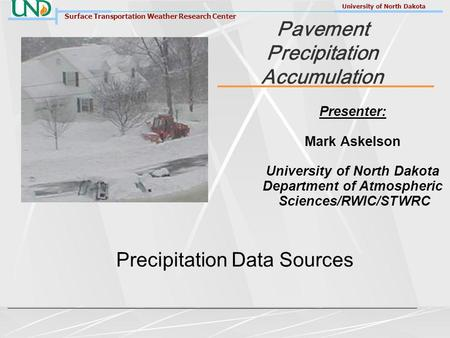 Surface Transportation Weather Research Center University of North Dakota Pavement Precipitation Accumulation Precipitation Data Sources Presenter: Mark.