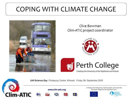 COPING WITH CLIMATE CHANGE www.clim-atic.org A Project part-financed by the European Union and the European Regional Development Fund Clive Bowman Clim-ATIC.