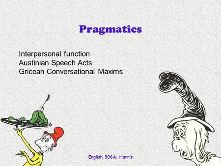 English 306A; Harris 1 Pragmatics Interpersonal function Austinian Speech Acts Gricean Conversational Maxims.