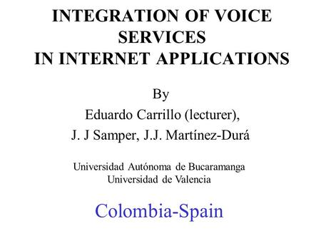 INTEGRATION OF VOICE SERVICES IN INTERNET APPLICATIONS By Eduardo Carrillo (lecturer), J. J Samper, J.J. Martínez-Durá Universidad Autónoma de Bucaramanga.