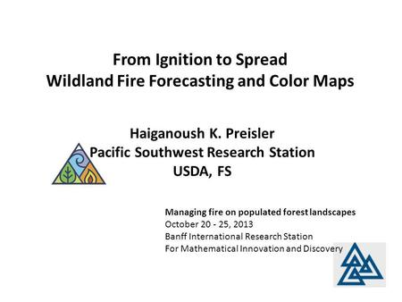 From Ignition to Spread Wildland Fire Forecasting and Color Maps Managing fire on populated forest landscapes October 20 - 25, 2013 Banff International.
