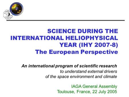 SCIENCE DURING THE INTERNATIONAL HELIOPHYSICAL YEAR (IHY 2007-8) The European Perspective An international program of scientific research to understand.
