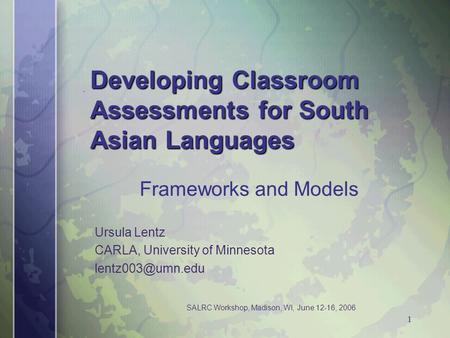 SALRC Workshop, Madison, WI, June 12-16, 2006 1 Developing Classroom Assessments for South Asian Languages Ursula Lentz CARLA, University of Minnesota.