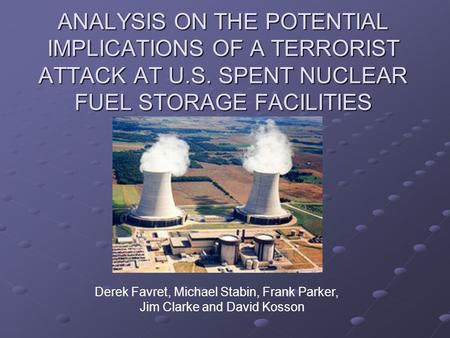 ANALYSIS ON THE POTENTIAL IMPLICATIONS OF A TERRORIST ATTACK AT U.S. SPENT NUCLEAR FUEL STORAGE FACILITIES Derek Favret, Michael Stabin, Frank Parker,